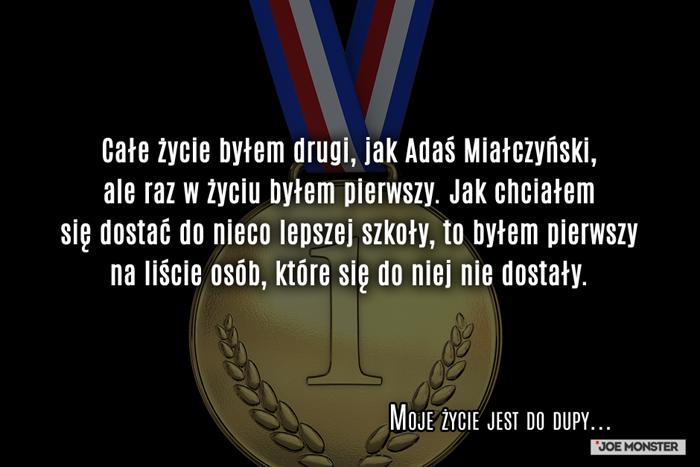 Całe życie byłem drugi, jak Adaś Miałczyński, ale raz w życiu byłem pierwszy. Jak chciałem się dostać do nieco lepszej szkoły, to byłem pierwszy na liście osób, które się do niej nie dostały.
