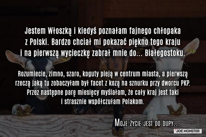 Jestem Portugalką i kiedyś poznałam fajnego chłopaka z Polski. Bardzo chciał mi pokazać piękno tego kraju i na pierwszą wycieczkę zaprosił mnie do... Białegostoku. Rozumiecie, zimno, szaro i koguty pieją w centrum miasta.