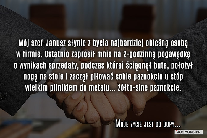 Mój szef-Janusz słynie z bycia najbardziej obleśną osobą w firmie. Ostatnio zaprosił mnie na 2-godzinną pogawędkę o wynikach sprzedaży, podczas której ściągnął buta, położył nogę na stole i zaczął piłować sobie paznokcie u stóp wielkim pilnikiem do metalu... żółto-sine paznokcie.