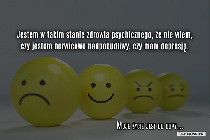 Jestem w takim stanie zdrowia psychicznego, że nie wiem, czy jestem nerwicowo nadpobudliwy, czy mam depresję.