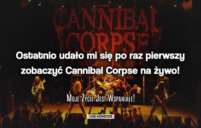 Ostatnio udało mi się po raz pierwszy zobaczyć Cannibal Corpse na żywo!