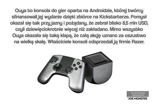 Ouya to konsola do gier oparta na Androidzie, której twórcy sfinansowali jej wydanie dzięki zbiórce na Kickstarterze. Pomysł okazał się tak przyjazny i pożądany, że zebrał blisko 8,5 mln $ - czyli dziewięciokrotnie więcej niż zakładano. Mimo wszystko Ouya okazała się taką klapą, że całą akcję uznano za oszustwo na wielką skalę. Właściciele konsoli odsprzedali ją firmie Razer.