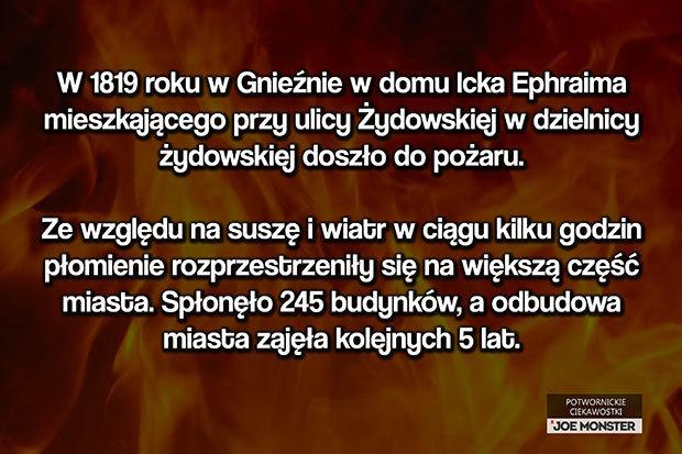 W 1819 roku w Gnieźnie w domu Icka Ephraima mieszkającego przy ulicy Żydowskiej w dzielnicy żydowskiej doszło do pożaru. Ze względu na suszę i wiatr w ciągu kilku godzin płomienie rozprzestrzeniły się na większą część miasta. Spłonęło 245 budynków, a odbudowa miasta zajęła kolejne 5 lat.