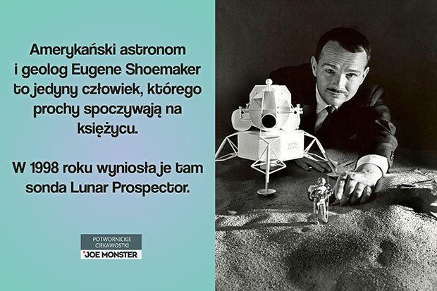 Amerykański astronom i geolog Eugene Shoemaker to jedyny człowiek, którego prochy spoczywają na księżycu. W 1998 roku wyniosła je tam sonda Lunar Prospector.