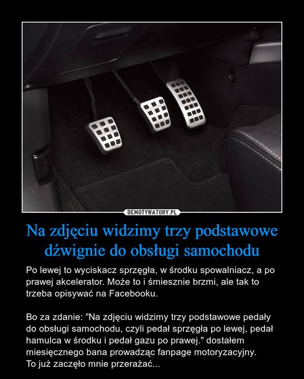 Na zdjęciu widzimy trzy podstawowe dźwignie do obsługi samochodu – Po lewej to wyciskacz sprzęgła, w środku spowalniacz, a po prawej akcelerator. Może to i śmiesznie brzmi, ale tak to trzeba opisywać na Facebooku. Bo za zdanie: