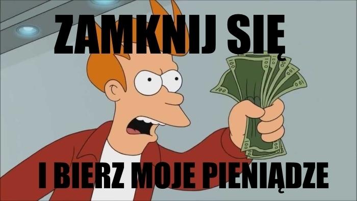 Zamknij się i bierz moje pieniądze!