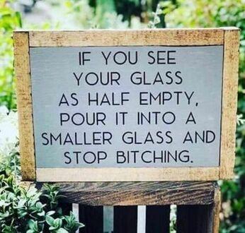 Jeśli sądzisz, że szklanka jest w połowie pusta, przelej ją do mniejszej i przestań marudzić