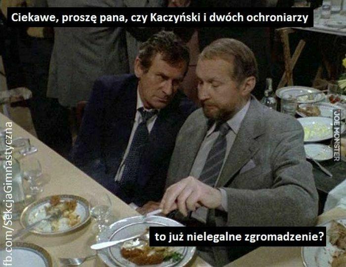 ciekawe proszę pana czy kaczyński i dwóch ochroniarzy to już nielegalne