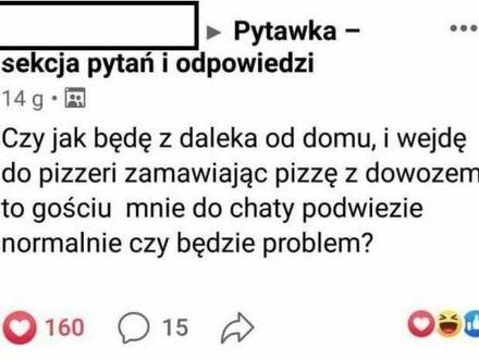 Dobre pytanie... Czy jest na sali ktoś, kto rozwozi pizze?