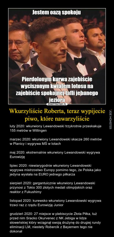 luty 2020: wkurwiony Lewandowski trzykrotnie przeskakuje 155 metrów w Willingen  marzec 2020: wkurwiony Lewandowski skacze 260 metrów w Planicy i wygrywa MŚ w lotach  maj 2020: ekstremalnie wkurwiony Lewandowski wygrywa Eurowizję  lipiec 2020: niewiarygodnie wkurwiony Lewandowski wygrywa mistrzostwo Europy pomimo tego, że Polska jako jedyna wysłała na EURO jednego piłkarza  sierpień 2020: gargantuicznie wkurwiony Lewandowski przynosi z Tokio 300 złotych medali olimpijskich oraz reaktor z Fukushimy  listopad 2020: kurewsko wkurwiony Lewandowski wygrywa trzeci raz z rzędu Eurowizję Junior  grudzień 2020: 27 miejsce w plebiscycie Złota Piłka, tuż przed nim Sracko Okurvenec z NK Jebiga w lidze słoweńskiej który wciągnął swoją drużynę do drugiej rundy eliminacji LM, niestety Robercik z Bayernem tego nie dokonał