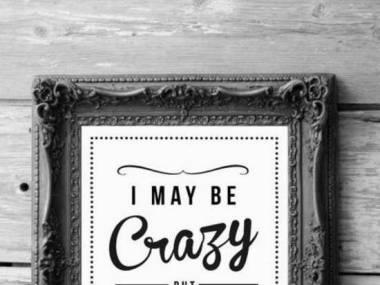 Może i jestem szalony, ale wszyscy najwięksi ludzie tacy właśnie są