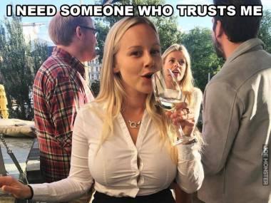 Potrzebuję kogoś kto będzie ufał mi tak, jak ta kobieta ufa swojej bluzce